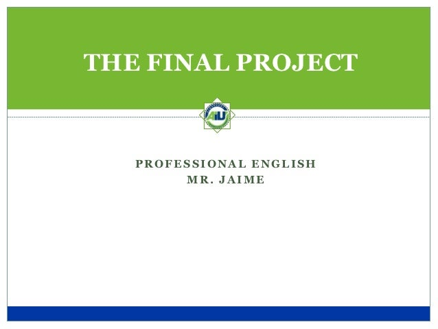 THE FINAL PROJECT   PROFESSIONAL ENGLISH        MR. JAIME