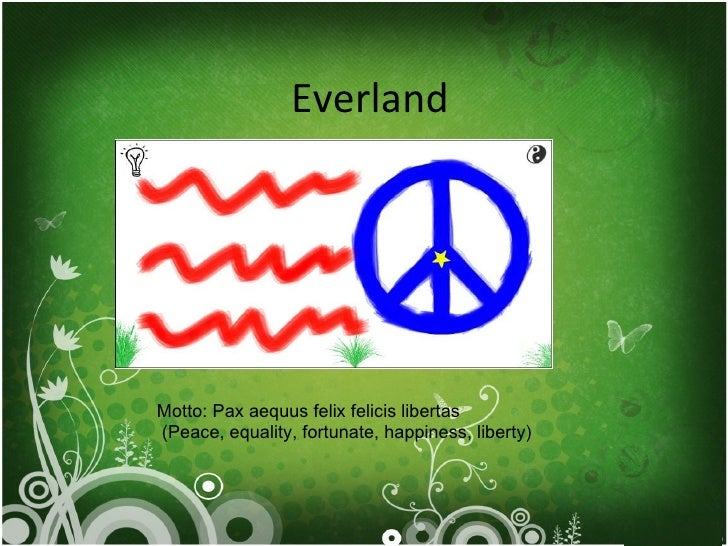 Everland Motto: Pax aequus felix felicis libertas (Peace, equality, fortunate, happiness, liberty)
