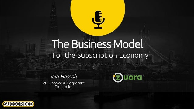 The Business Model For the Subscription Economy Iain Hassall VP Finance & Corporate Controller