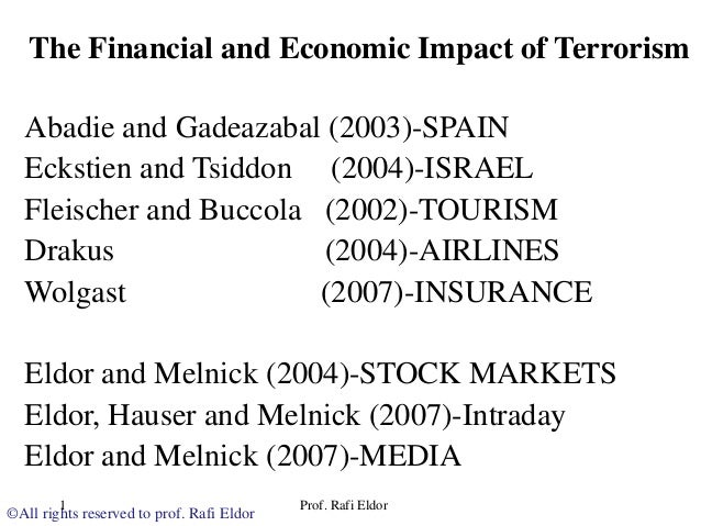 impact of terrorism on financial markets The terrorist attacks that have occurred in the past few years around the world have raised international awareness of the danger of terrorism and its complex repercussions on the financial markets this paper explores the ways in which financial markets reacted to the attacks and the authorities' responses.