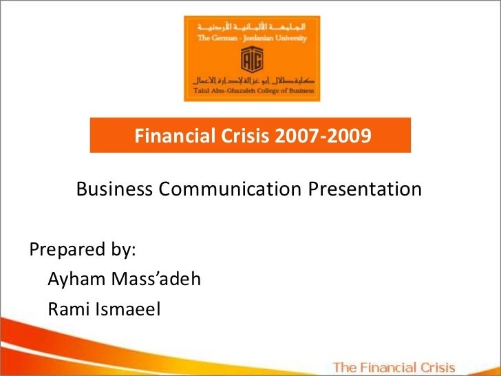 Financial Crisis 2007-2009<br />Business Communication Presentation<br />Prepared by: <br />AyhamMass'adeh<br />Rami Isma...