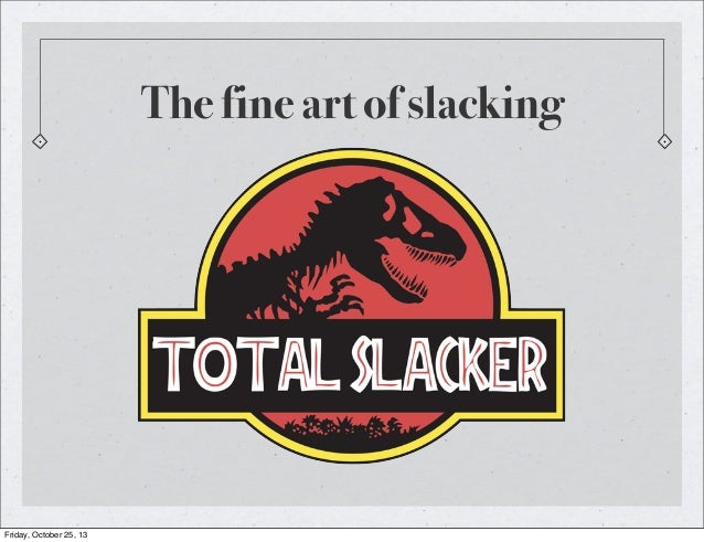 The fine art of slacking  Friday, October 25, 13