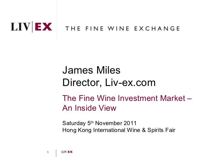 James Miles Director, Liv-ex.com The Fine Wine Investment Market –  An Inside View Saturday 5 th  November 2011 Hong Kong ...