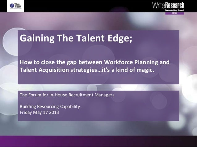 Gaining The Talent Edge;How to close the gap between Workforce Planning andTalent Acquisition strategies…The Forum for In-...