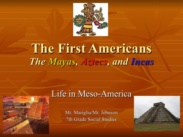 The First Americans The   Mayas ,  Aztecs , and  Incas Life in Meso-America Mr. Mariglia/Mr. Johnson 7th Grade Social Stud...