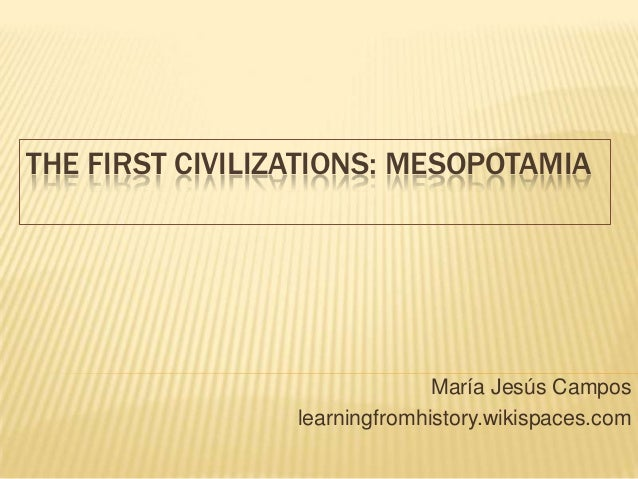 THE FIRST CIVILIZATIONS: MESOPOTAMIA María Jesús Campos learningfromhistory.wikispaces.com