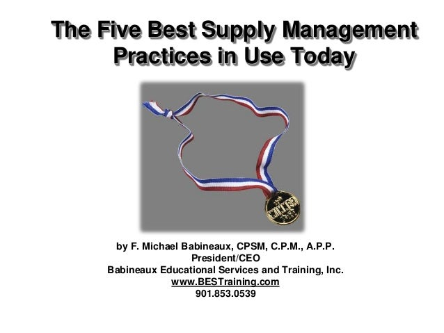 The Five Best Supply Management     Practices in Use Today     by F. Michael Babineaux, CPSM, C.P.M., A.P.P.              ...