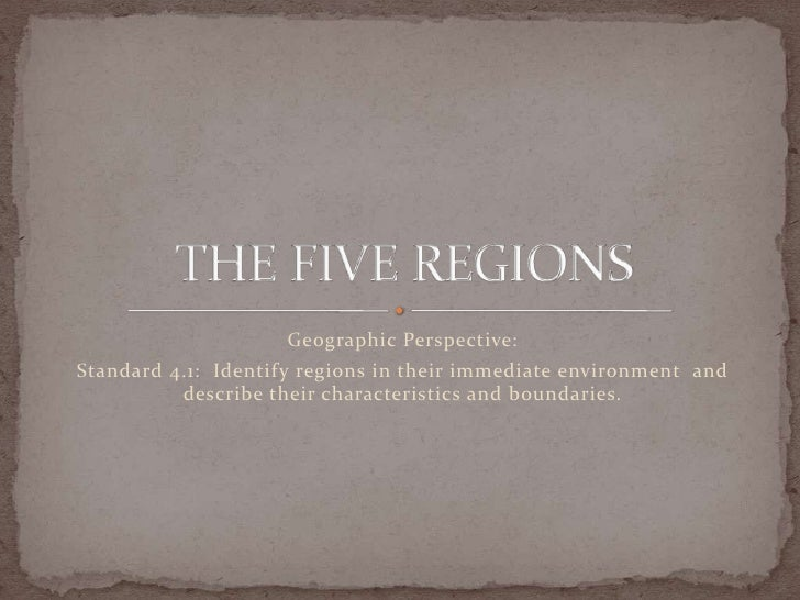 Geographic Perspective: Standard 4.1: Identify regions in their immediate environment and           describe their charact...