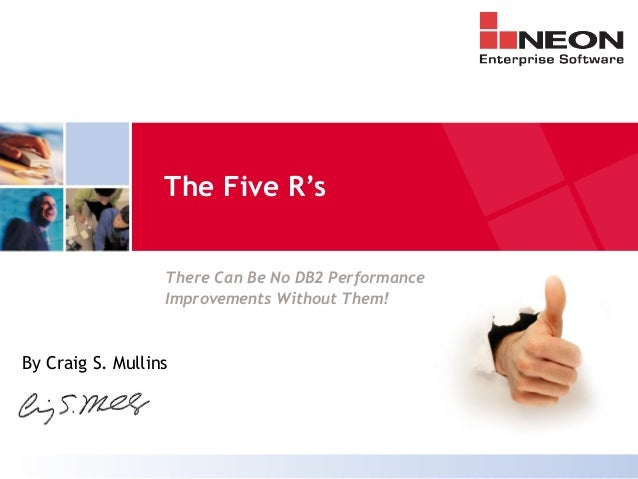 The Five R's There Can Be No DB2 Performance Improvements Without Them! By Craig S. Mullins