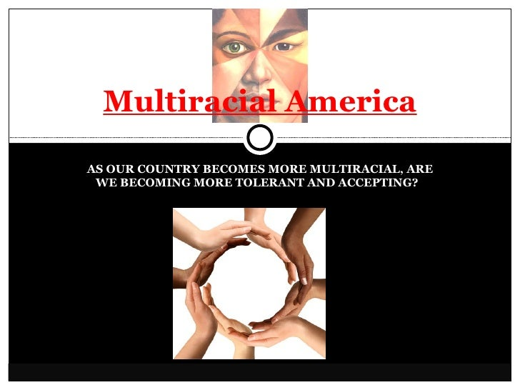 AS OUR COUNTRY BECOMES MORE MULTIRACIAL, ARE WE BECOMING MORE TOLERANT AND ACCEPTING?  Multiracial America