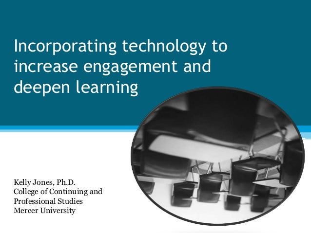 Incorporating technology to increase engagement and deepen learning Kelly Jones, Ph.D. College of Continuing and Professio...