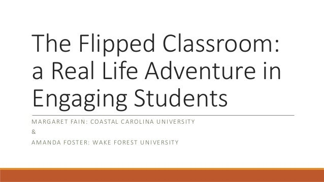 The Flipped Classroom: a Real Life Adventure in Engaging Students M A RG A RET FA I N : COA STA L CA ROL I N A U N I V ERS...