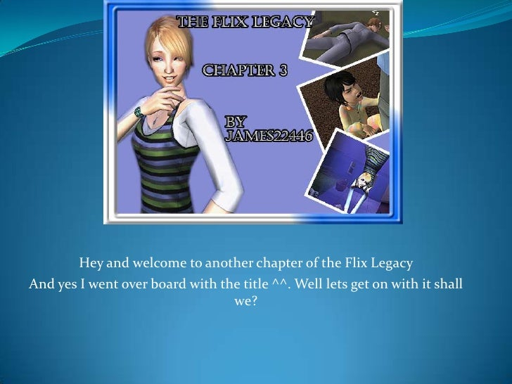 Hey and welcome to another chapter of the Flix Legacy<br />And yes I went over board with the title ^^. Well lets get on w...