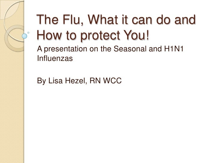 The Flu, What it can do and How to protect You! A presentation on the Seasonal and H1N1 Influenzas  By Lisa Hezel, RN WCC