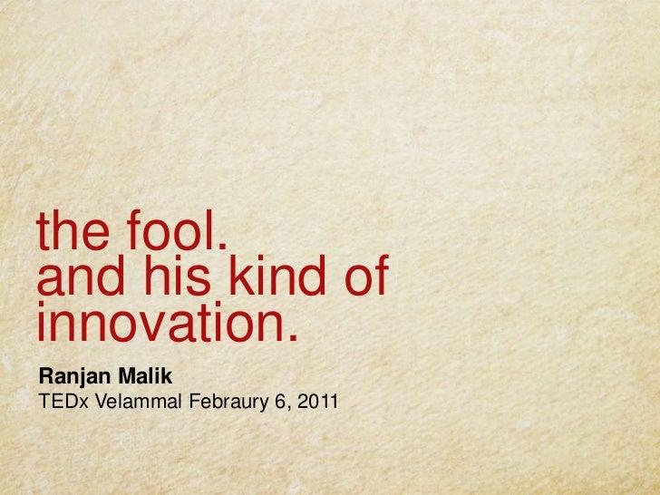 the fool.and his kind of innovation.<br />Ranjan Malik<br />TEDxVelammalFebraury6, 2011<br />