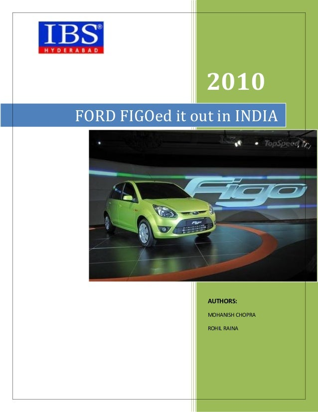 2010 FORD FIGOed it out in INDIA  AUTHORS: MOHANISH CHOPRA ROHIL RAINA