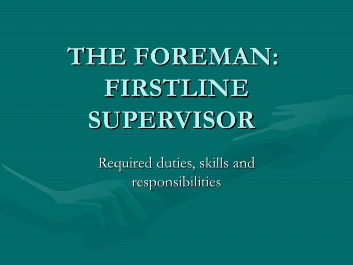 THE FOREMAN:  FIRSTLINE SUPERVISOR Required duties, skills and responsibilities