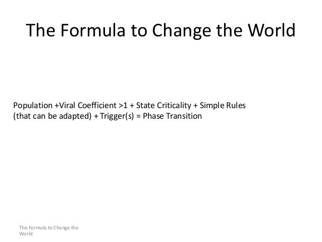 The Formula to Change the World  Population +Viral Coefficient >1 + State Criticality + Simple Rules (that can be adapted)...
