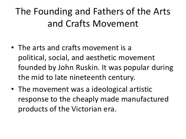 The Founding and Fathers of the Arts and Crafts Movement • The arts and crafts movement is a political, social, and aesthe...