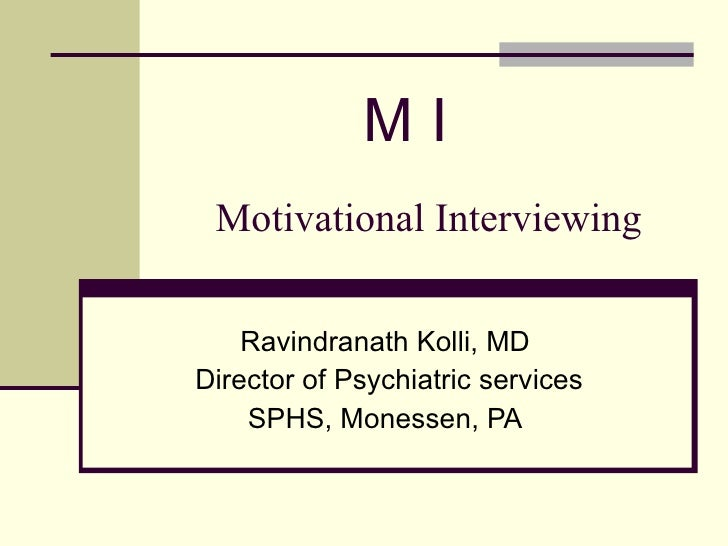 Motivational Interviewing Ravindranath Kolli, MD Director of Psychiatric services SPHS, Monessen, PA M I