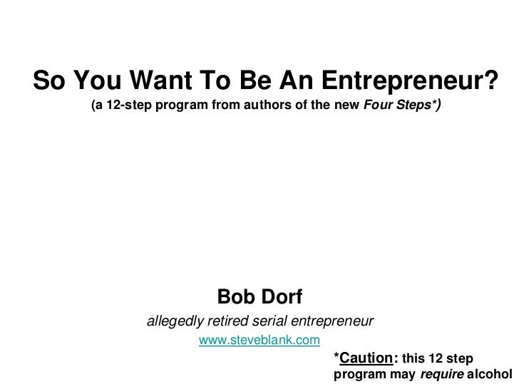 So You Want To Be An Entrepreneur?    (a 12-step program from authors of the new Four Steps*)                       Bob Do...