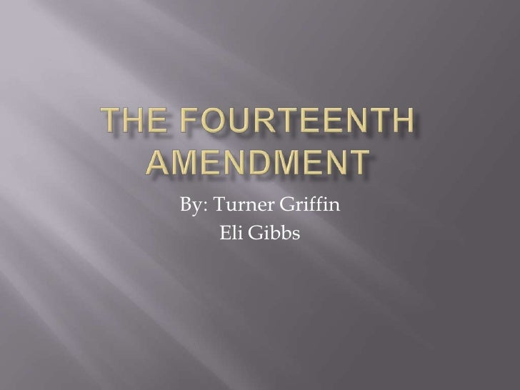 The fourteenth amendment<br />By: Turner Griffin<br />Eli Gibbs<br />