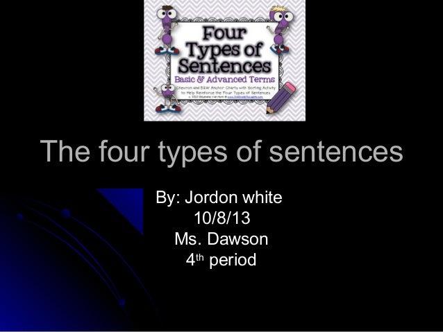 The four types of sentencesThe four types of sentences By: Jordon whiteBy: Jordon white 10/8/1310/8/13 Ms. DawsonMs. Dawso...