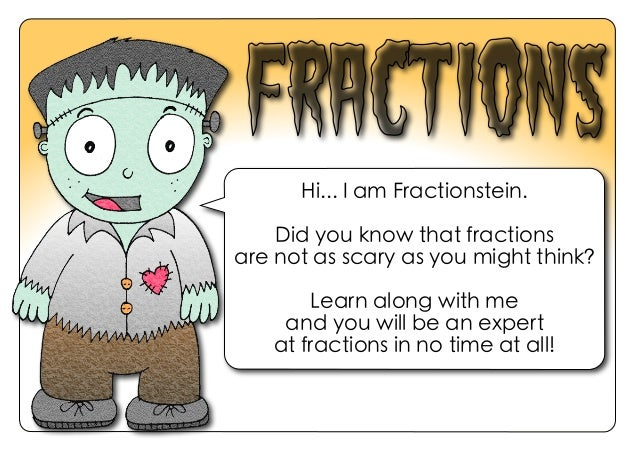 Hi... I am Fractionstein. Did you know that fractions are not as scary as you might think? Learn along with me and you wil...