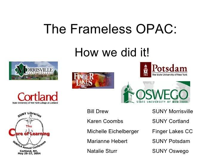 The Frameless OPAC: How we did it! Bill Drew  SUNY Morrisville Karen Coombs  SUNY Cortland Michelle Eichelberger  Finger L...
