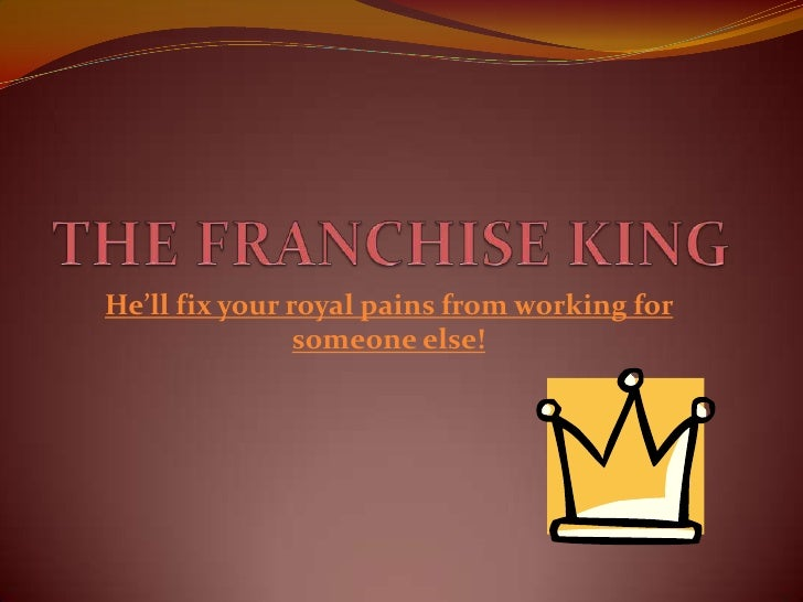 THE FRANCHISE KING<br />He'll fix your royal pains from working for someone else!<br />