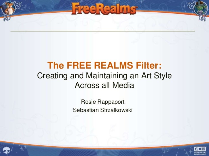 The FREE REALMS Filter:Creating and Maintaining an Art Style          Across all Media           Rosie Rappaport         S...