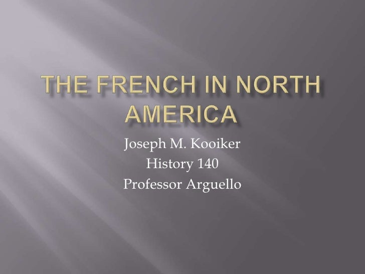 The French in North America<br />Joseph M. Kooiker<br />History 140 <br />Professor Arguello<br />