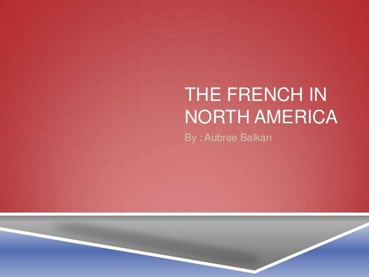 The French in north America<br />By : Aubree Balkan<br />