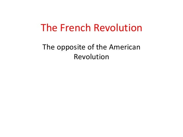 The French RevolutionThe opposite of the American        Revolution