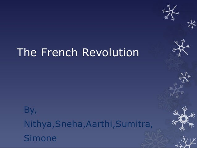 The French Revolution By, Nithya,Sneha,Aarthi,Sumitra, Simone