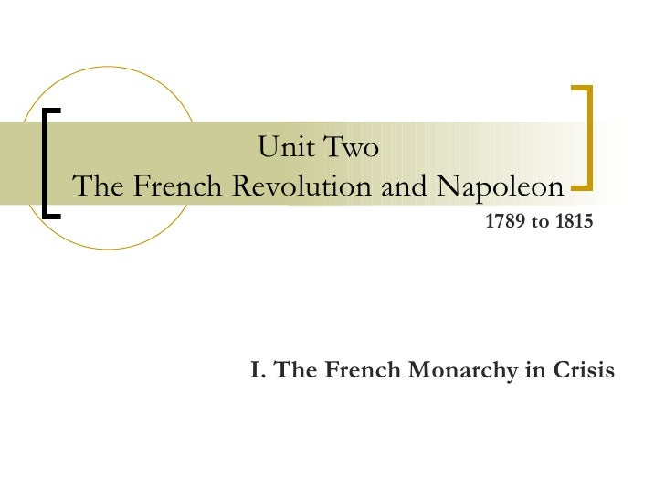 Unit Two The French Revolution and Napoleon I. The French Monarchy in Crisis 1789 to 1815