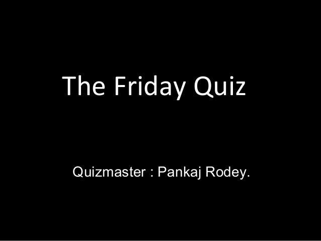 The Friday Quiz Quizmaster : Pankaj Rodey.