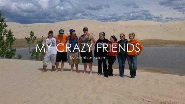 MY CRAZY FRIENDS By: Madison Munro