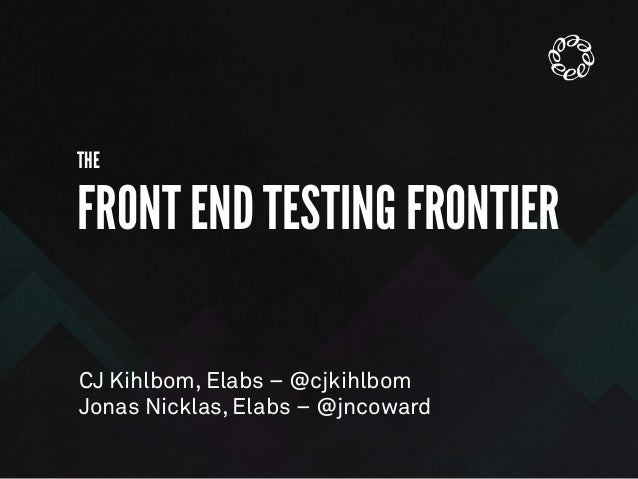 THE FRONT END TESTING FRONTIER CJ Kihlbom, Elabs – @cjkihlbom Jonas Nicklas, Elabs – @jncoward