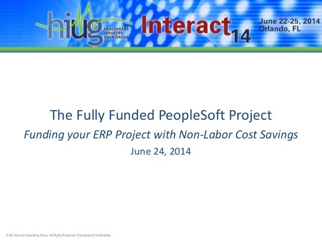 © 2014 Huron Consulting Group. All Rights Reserved. Proprietary & Confidential. The Fully Funded PeopleSoft Project Fundin...