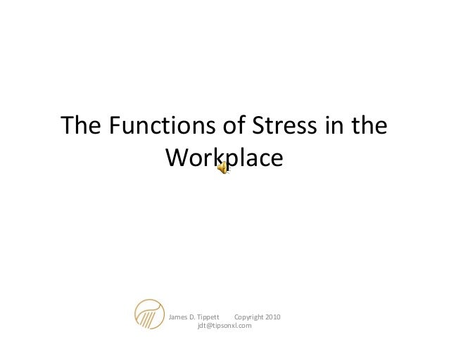 The Functions of Stress in the Workplace James D. Tippett Copyright 2010 jdt@tipsonxl.com