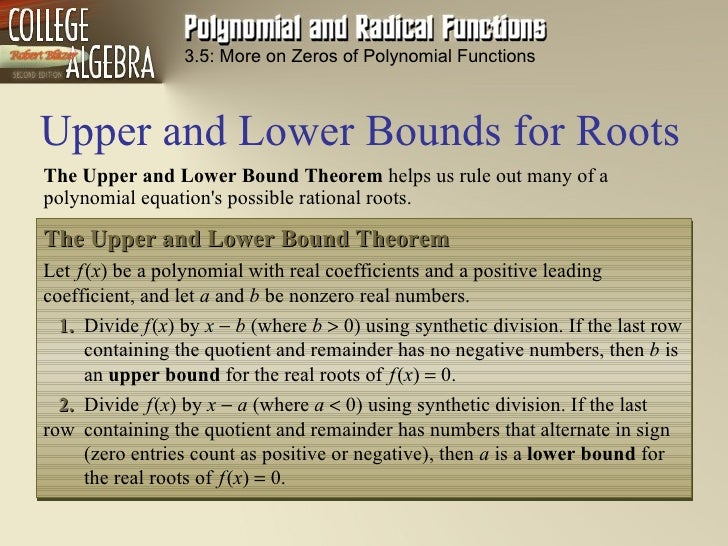 Upper and Lower Bounds for Roots 3.5: More on Zeros of Polynomial Functions The Upper  and  Lower  Bound  Theorem  helps u...