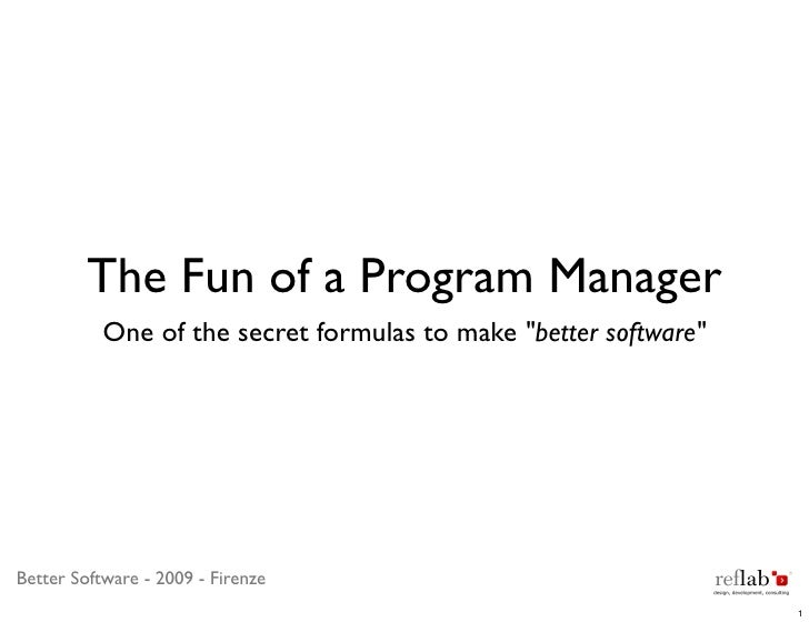"The Fun of a Program Manager            One of the secret formulas to make ""better software""     Better Software - 2009 - ..."