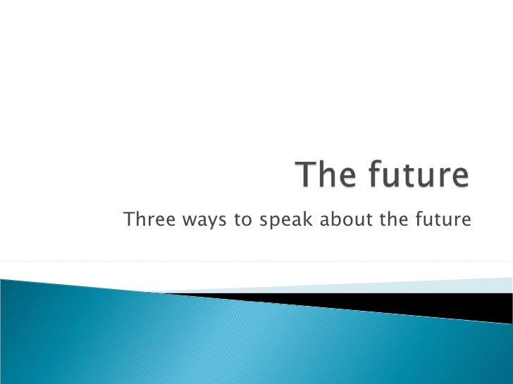 Three ways to speak about the future