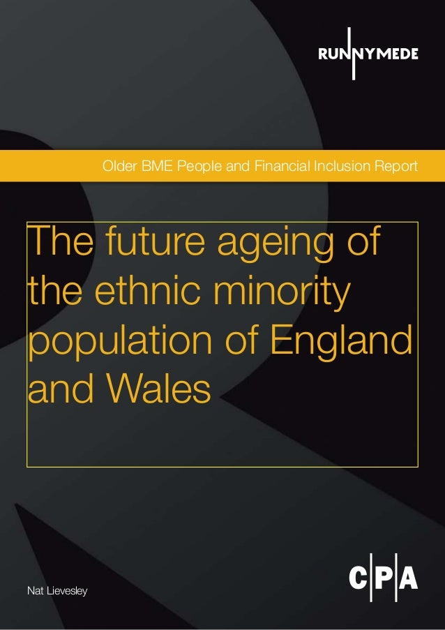 Older BME People and Financial Inclusion Report Nat Lievesley The future ageing of the ethnic minority population of Engla...