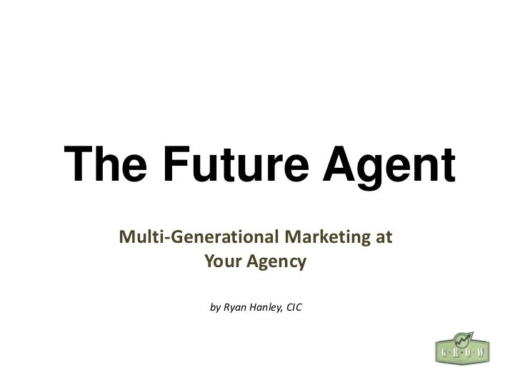 The Future Agent  Multi-Generational Marketing at           Your Agency            by Ryan Hanley, CIC