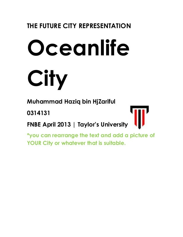 THE FUTURE CITY REPRESENTATION Oceanlife City Muhammad Haziq bin HjZariful 0314131 FNBE April 2013   Taylor's University +...