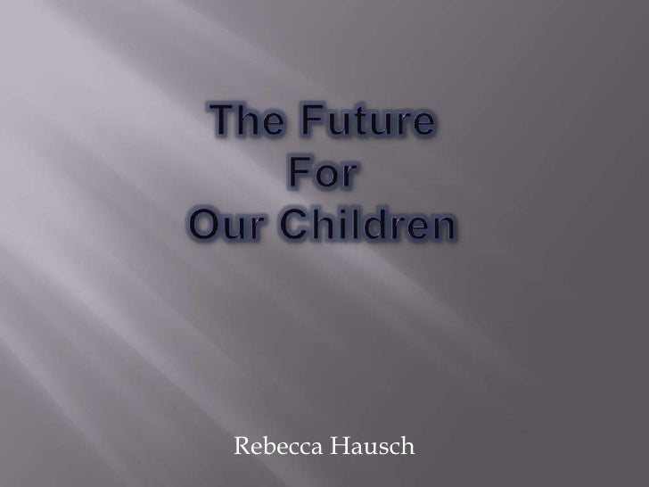 The Future For Our Children<br />Rebecca Hausch<br />