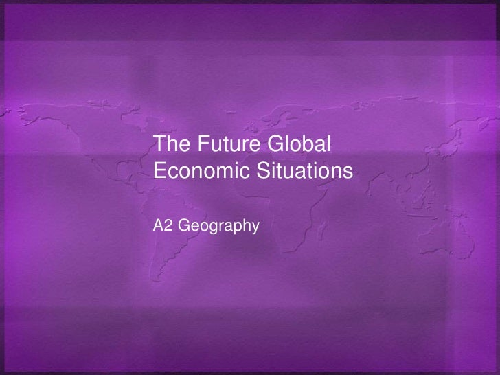 The Future Global Economic Situations<br />A2 Geography<br />