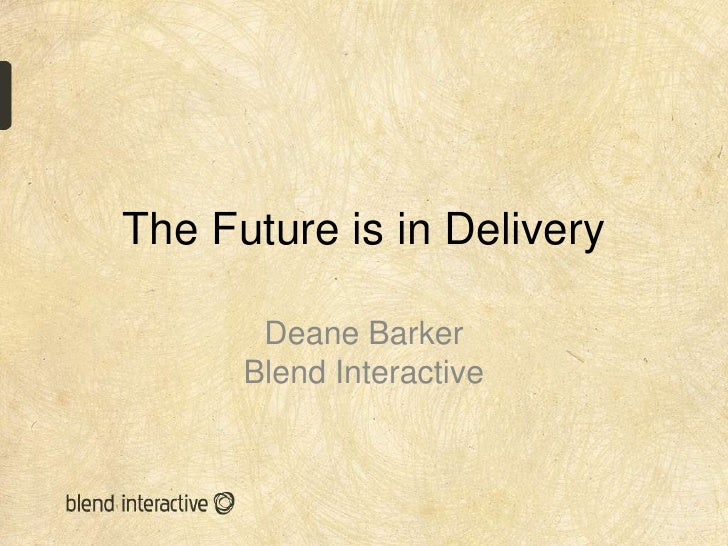 The Future is in Delivery       Deane Barker      Blend Interactive